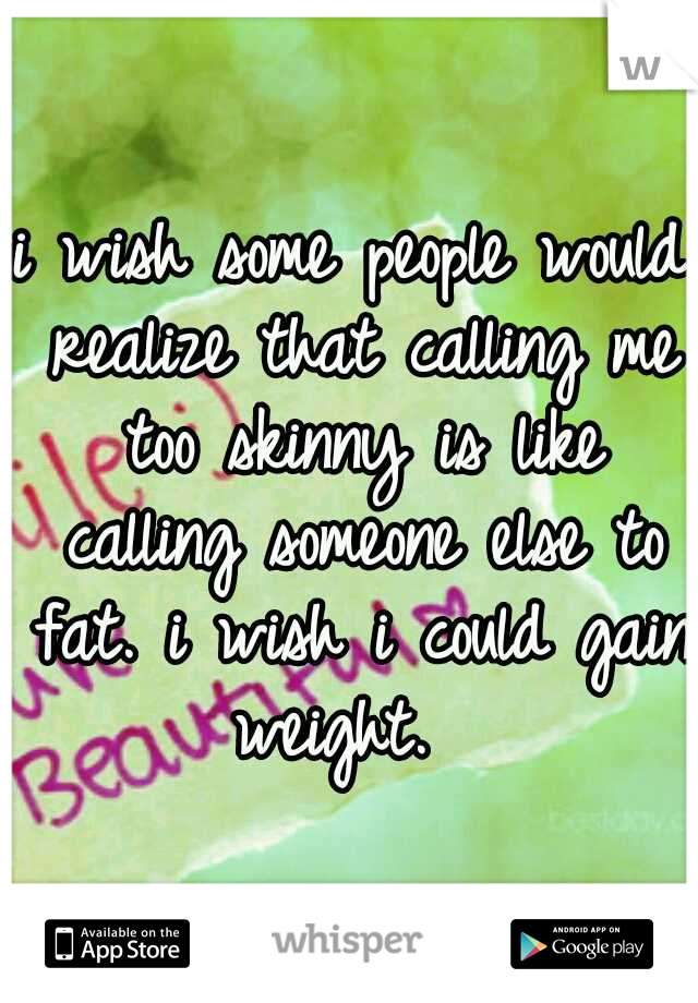 i wish some people would realize that calling me too skinny is like calling someone else to fat. i wish i could gain weight.