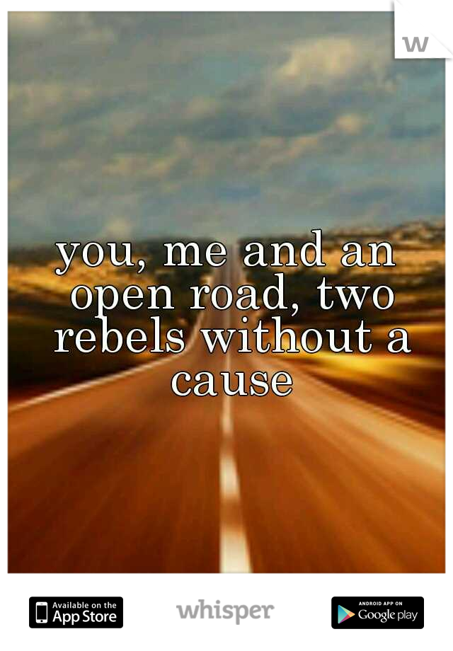 you, me and an open road, two rebels without a cause