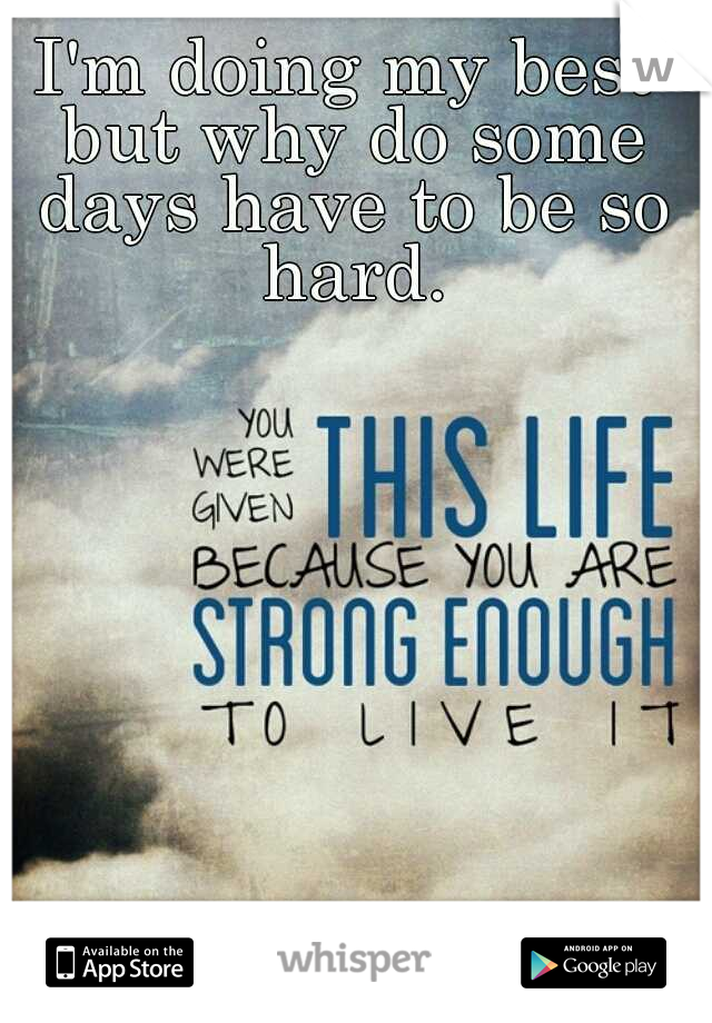 I'm doing my best but why do some days have to be so hard.