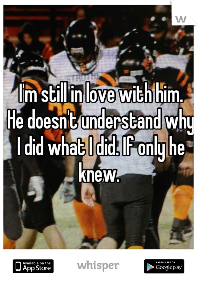 I'm still in love with him.  He doesn't understand why I did what I did. If only he knew.