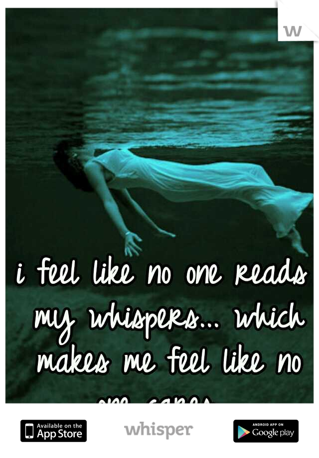 i feel like no one reads my whispers... which makes me feel like no one cares....