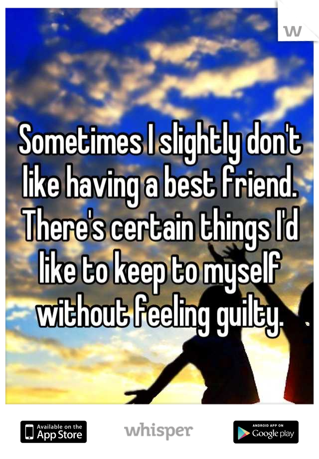 Sometimes I slightly don't like having a best friend. There's certain things I'd like to keep to myself without feeling guilty.