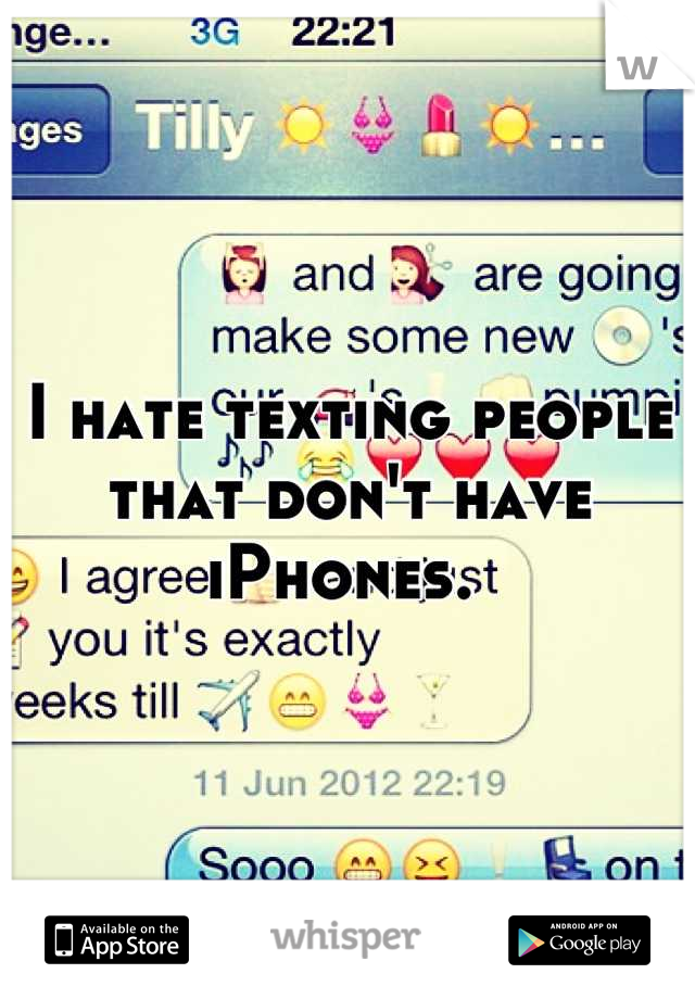 I hate texting people that don't have iPhones.