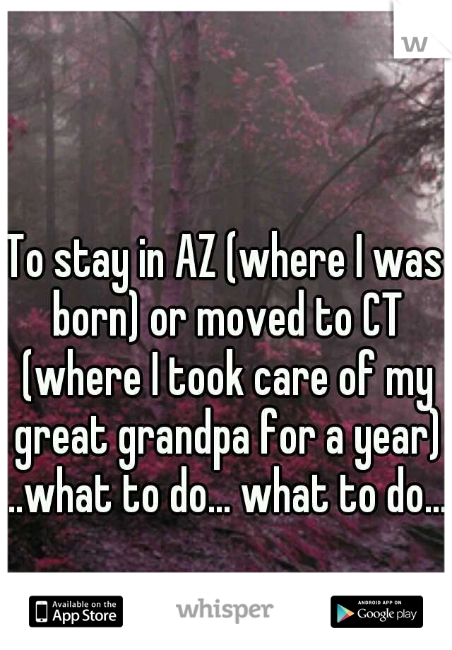 To stay in AZ (where I was born) or moved to CT (where I took care of my great grandpa for a year) ..what to do... what to do....
