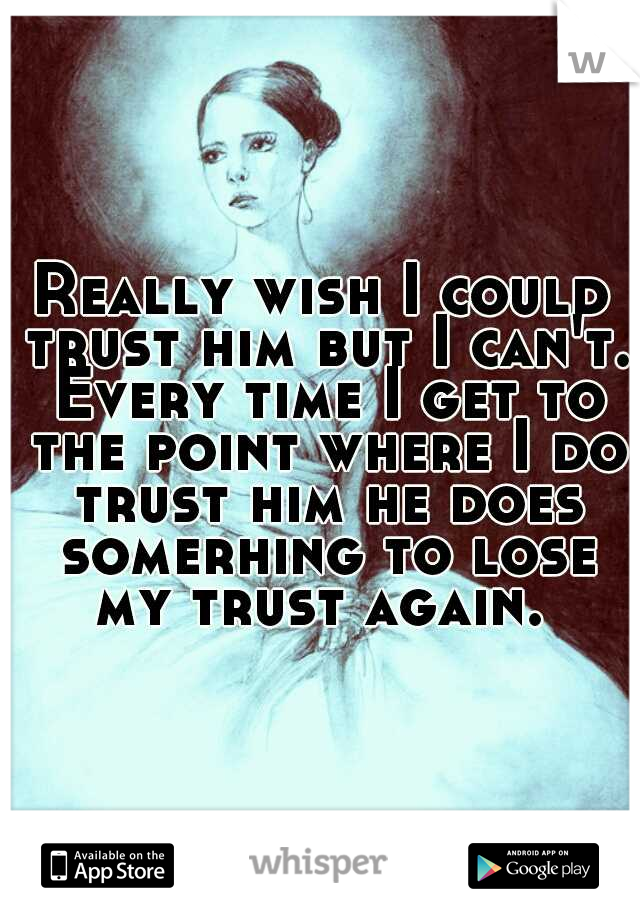 Really wish I could trust him but I can't. Every time I get to the point where I do trust him he does somerhing to lose my trust again.