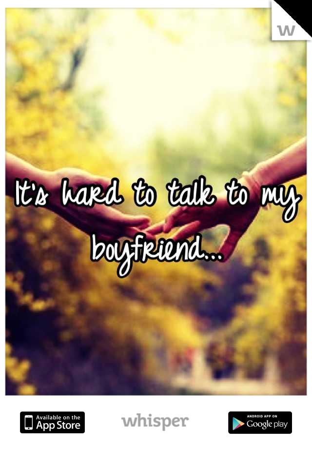 It's hard to talk to my boyfriend...