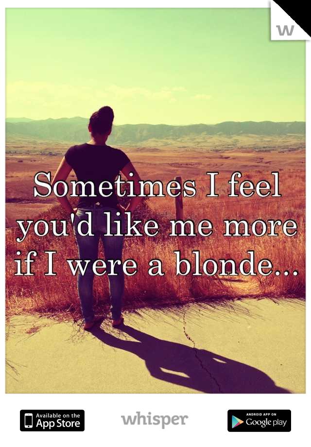 Sometimes I feel you'd like me more if I were a blonde...
