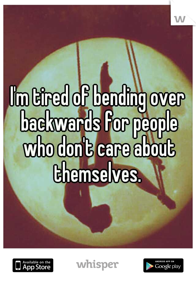 I'm tired of bending over backwards for people who don't care about themselves.