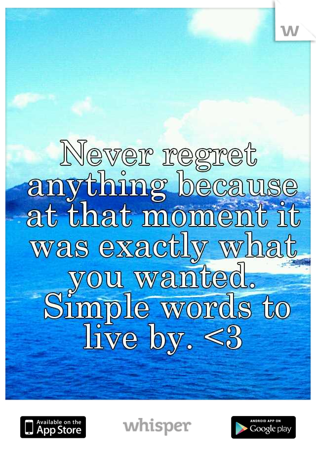Never regret anything because at that moment it was exactly what you wanted.  Simple words to live by. <3