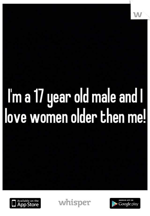 I'm a 17 year old male and I love women older then me!