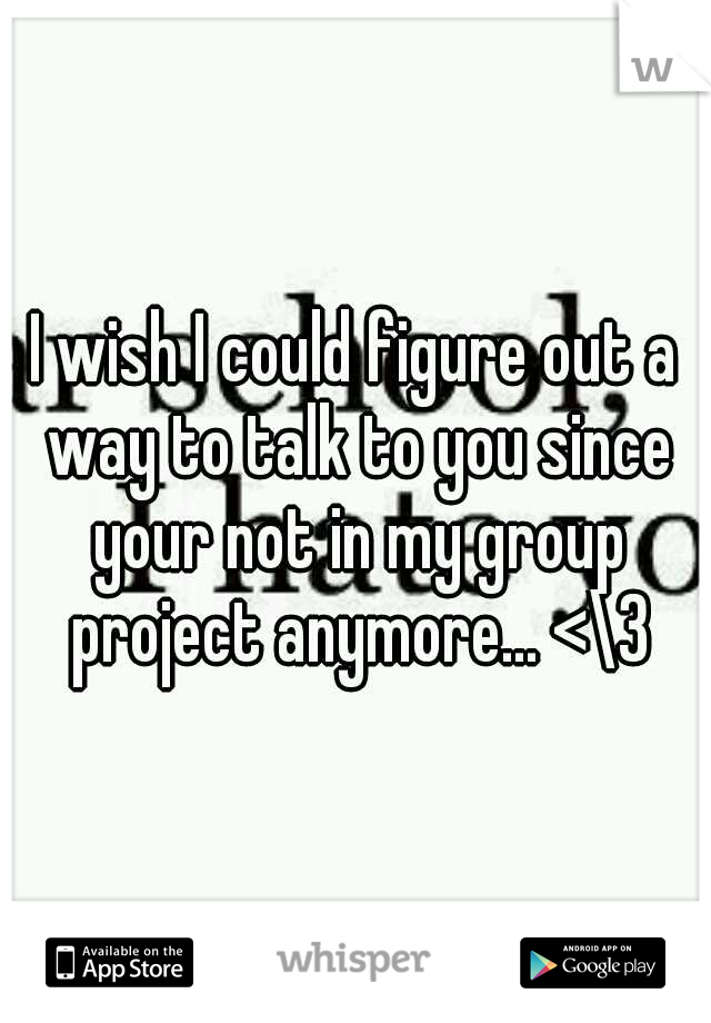 I wish I could figure out a way to talk to you since your not in my group project anymore... <\3