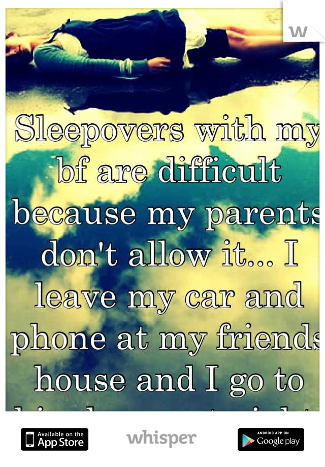 Sleepovers with my bf are difficult because my parents don't allow it... I leave my car and phone at my friends house and I go to him house at night