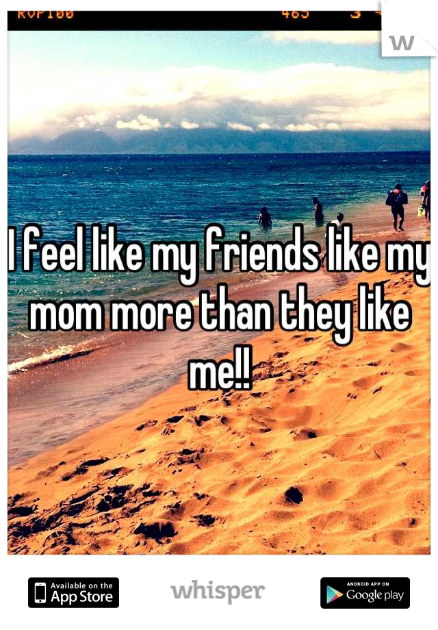 I feel like my friends like my mom more than they like me!!
