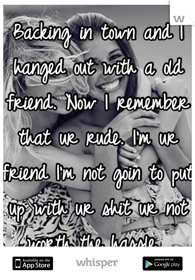Backing in town and I hanged out with a old friend. Now I remember that ur rude. I'm ur friend I'm not goin to put up with ur shit ur not worth the hassle.