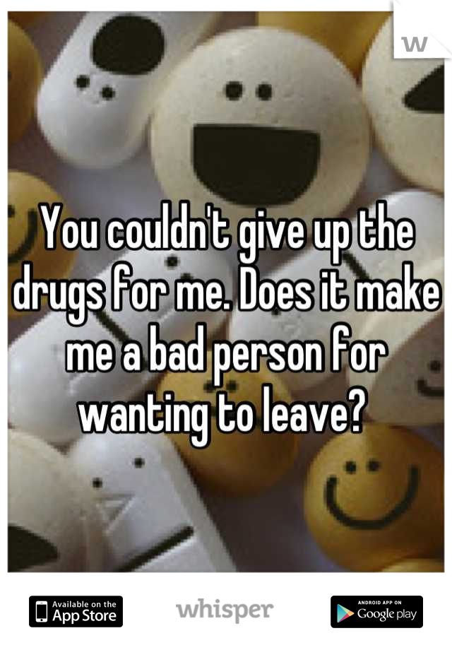 You couldn't give up the drugs for me. Does it make me a bad person for wanting to leave?