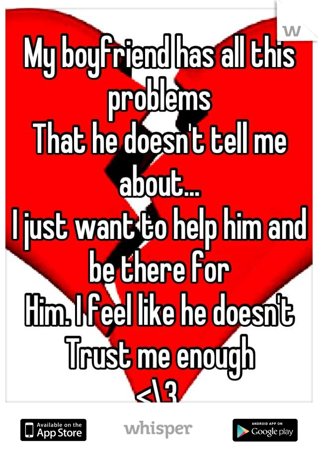 My boyfriend has all this problems  That he doesn't tell me about... I just want to help him and be there for  Him. I feel like he doesn't Trust me enough <\3