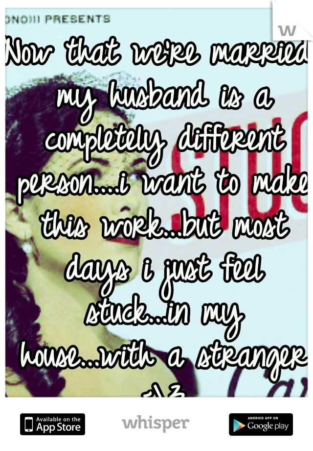 Now that we're married my husband is a completely different person....i want to make this work...but most days i just feel stuck...in my house...with a stranger <\3