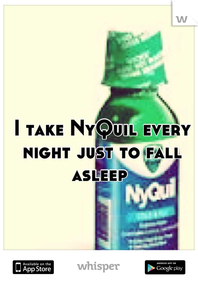 I take NyQuil every night just to fall asleep