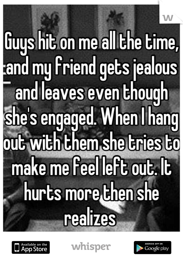 Guys hit on me all the time, and my friend gets jealous and leaves even though she's engaged. When I hang out with them she tries to make me feel left out. It hurts more then she realizes
