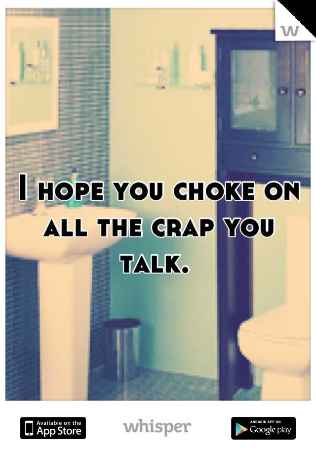 I hope you choke on all the crap you talk.