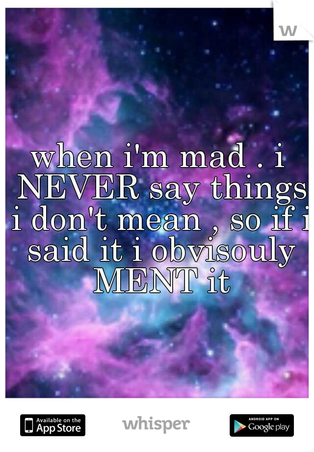 when i'm mad . i NEVER say things i don't mean , so if i said it i obvisouly MENT it
