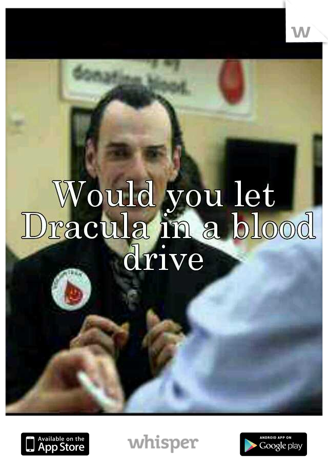 Would you let Dracula in a blood drive
