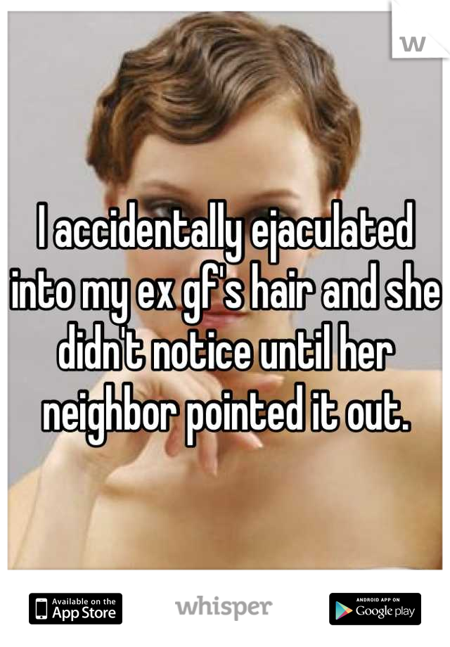 I accidentally ejaculated into my ex gf's hair and she didn't notice until her neighbor pointed it out.