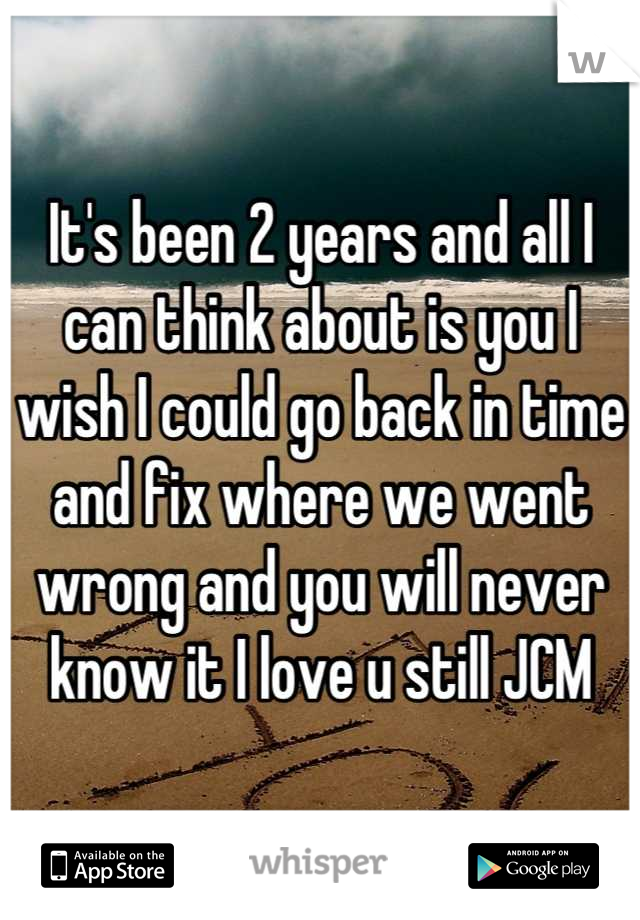 It's been 2 years and all I can think about is you I wish I could go back in time and fix where we went wrong and you will never know it I love u still JCM