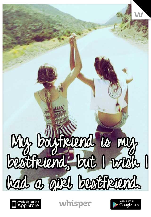 My boyfriend is my bestfriend, but I wish I had a girl bestfriend.