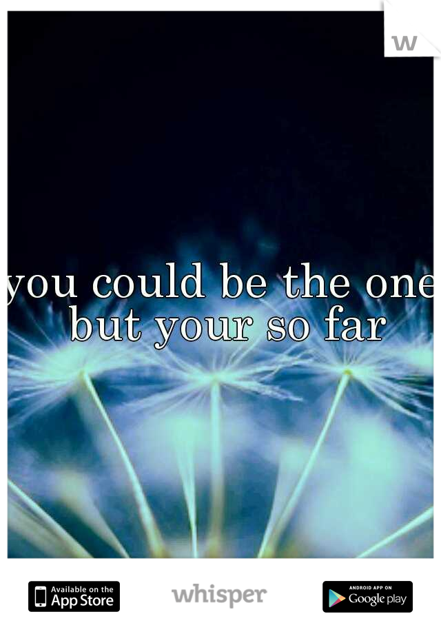 you could be the one but your so far