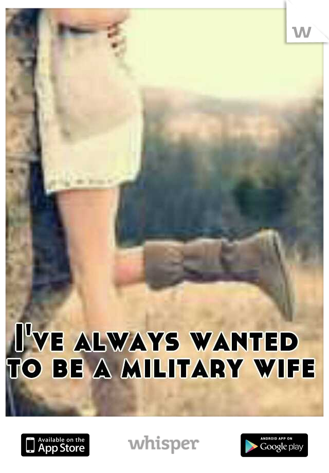 I've always wanted to be a military wife