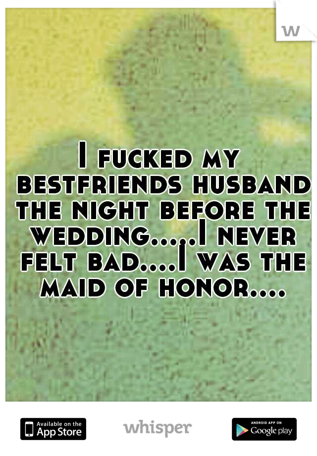I fucked my bestfriends husband the night before the wedding.....I never felt bad....I was the maid of honor....