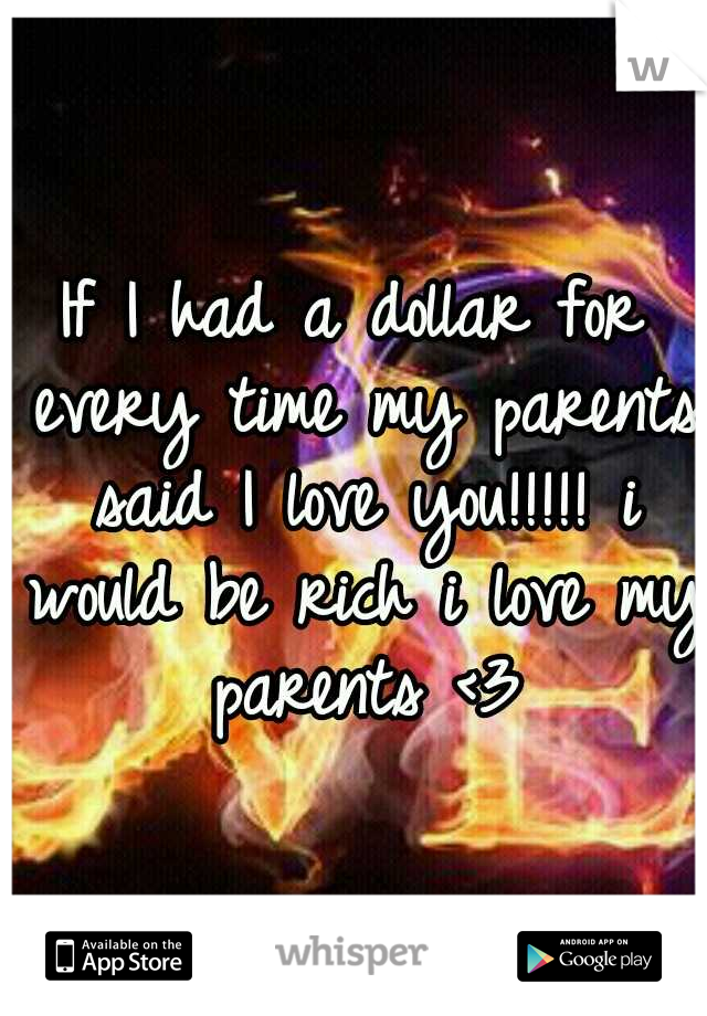 If I had a dollar for every time my parents said I love you!!!!! i would be rich i love my parents <3