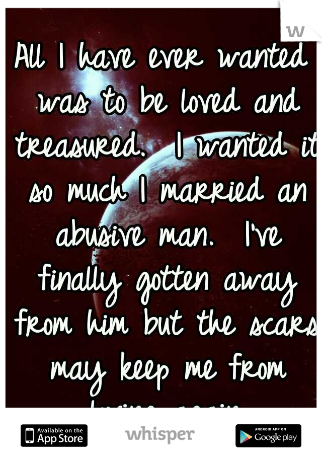 All I have ever wanted was to be loved and treasured.  I wanted it so much I married an abusive man.  I've finally gotten away from him but the scars may keep me from loving again.