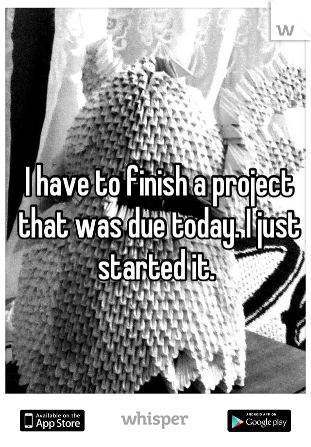 I have to finish a project that was due today. I just started it.