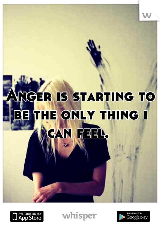 Anger is starting to be the only thing i can feel.