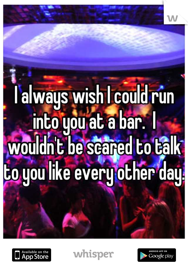 I always wish I could run into you at a bar.  I wouldn't be scared to talk to you like every other day.