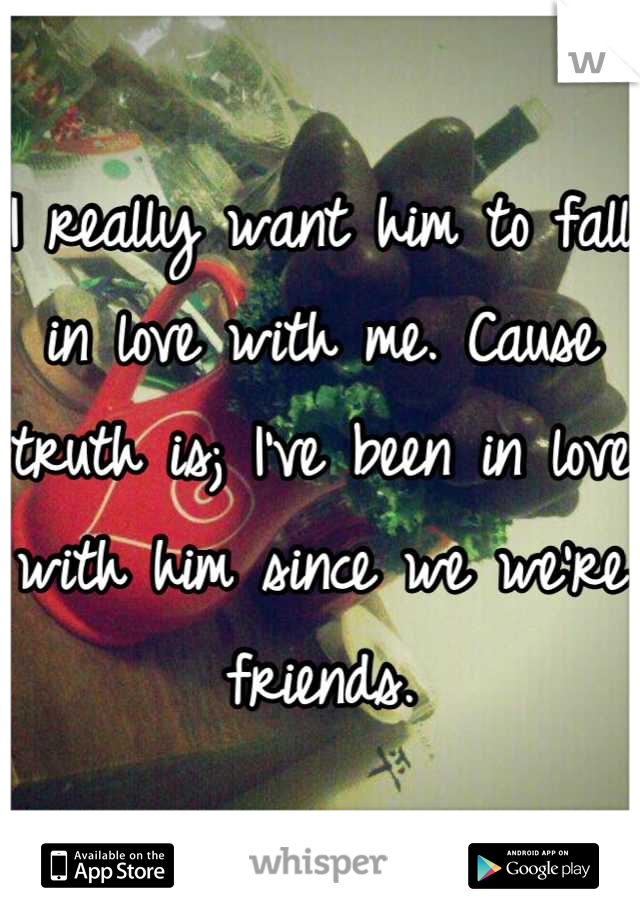 I really want him to fall in love with me. Cause truth is; I've been in love with him since we we're friends.