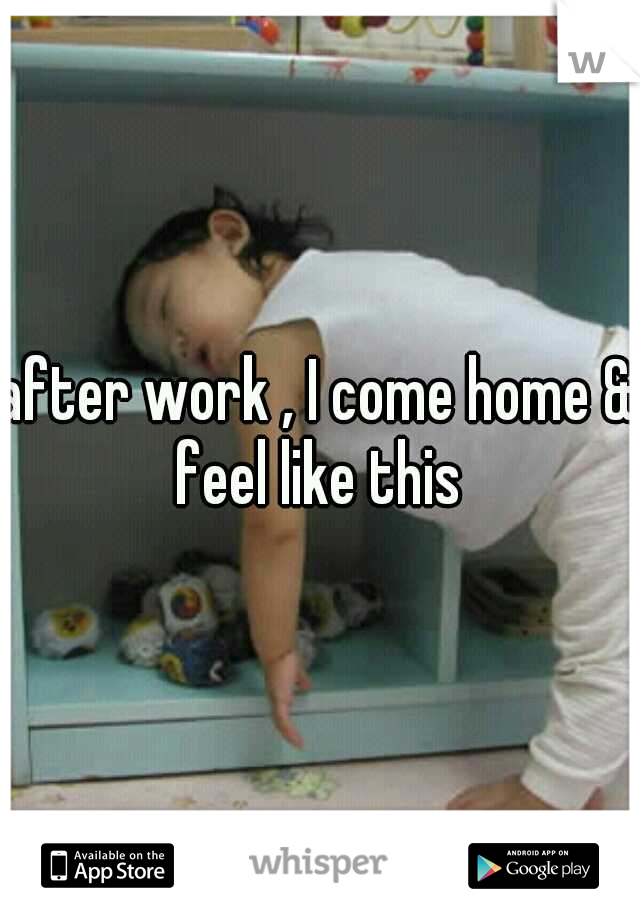after work , I come home &' feel like this