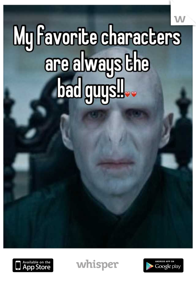 My favorite characters  are always the  bad guys!!❤❤