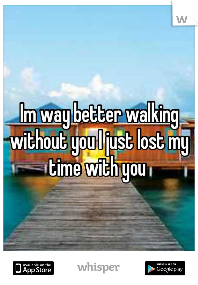 Im way better walking without you I just lost my time with you