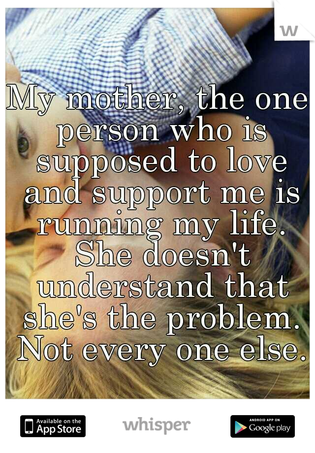 My mother, the one person who is supposed to love and support me is running my life. She doesn't understand that she's the problem. Not every one else.