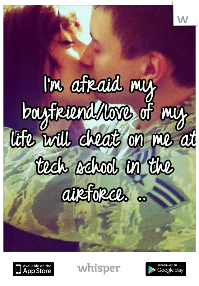 I'm afraid my boyfriend/love of my life will cheat on me at tech school in the airforce. ..