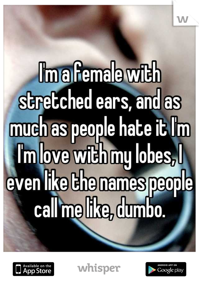I'm a female with stretched ears, and as much as people hate it I'm I'm love with my lobes, I even like the names people call me like, dumbo.