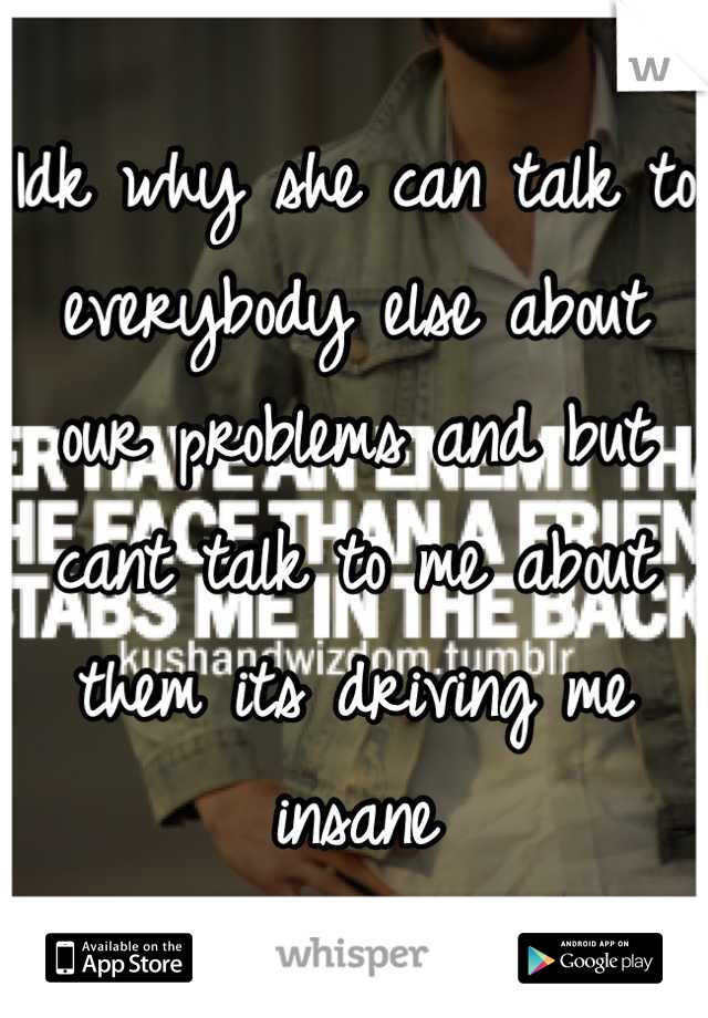 Idk why she can talk to everybody else about our problems and but cant talk to me about them its driving me insane