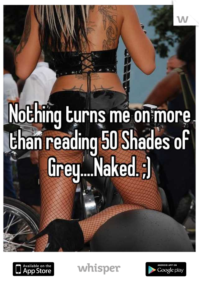 Nothing turns me on more than reading 50 Shades of Grey....Naked. ;)