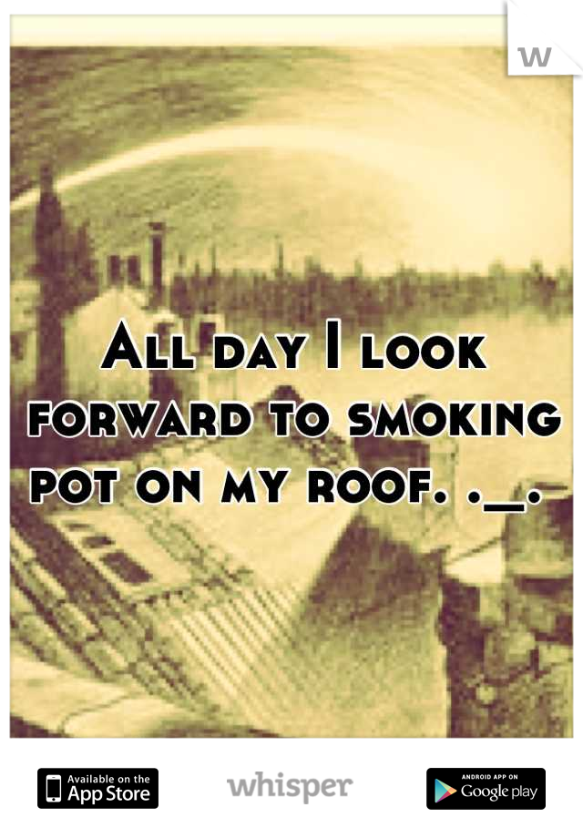 All day I look forward to smoking pot on my roof. ._.