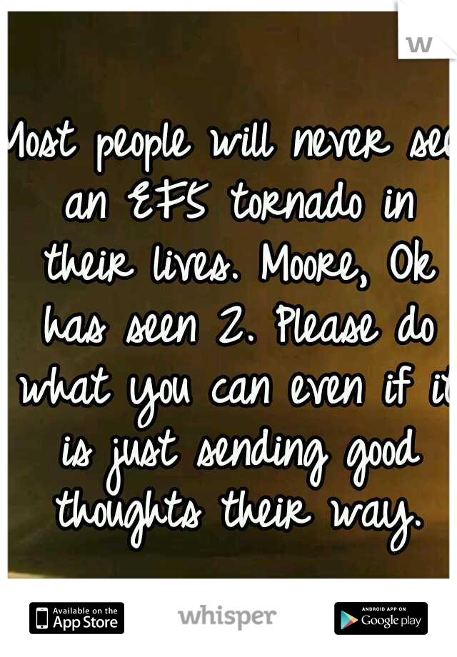 Most people will never see an EF5 tornado in their lives. Moore, Ok has seen 2. Please do what you can even if it is just sending good thoughts their way.