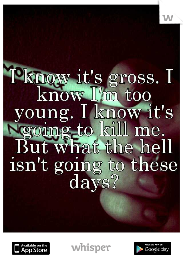 I know it's gross. I know I'm too young. I know it's going to kill me. But what the hell isn't going to these days?