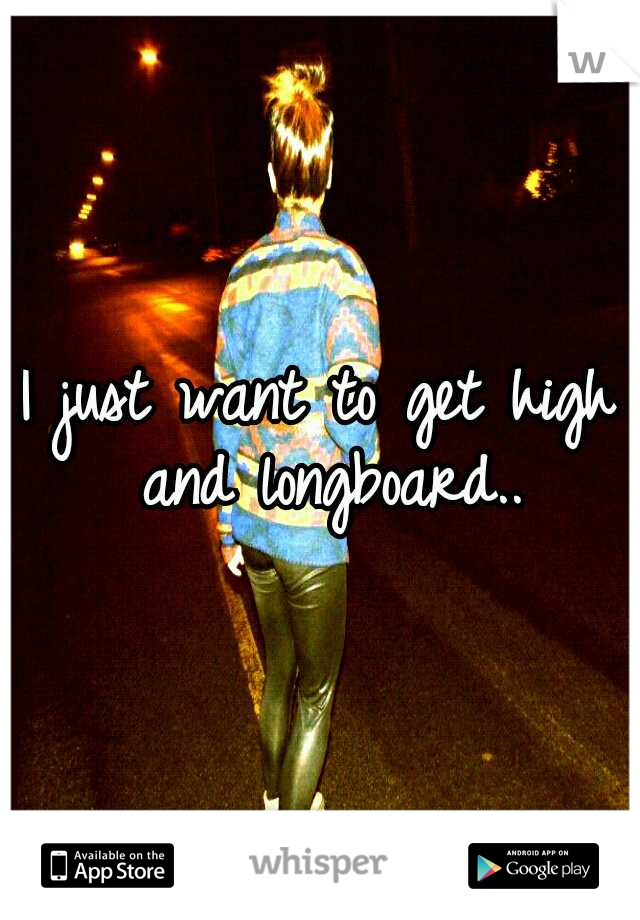 I just want to get high and longboard..